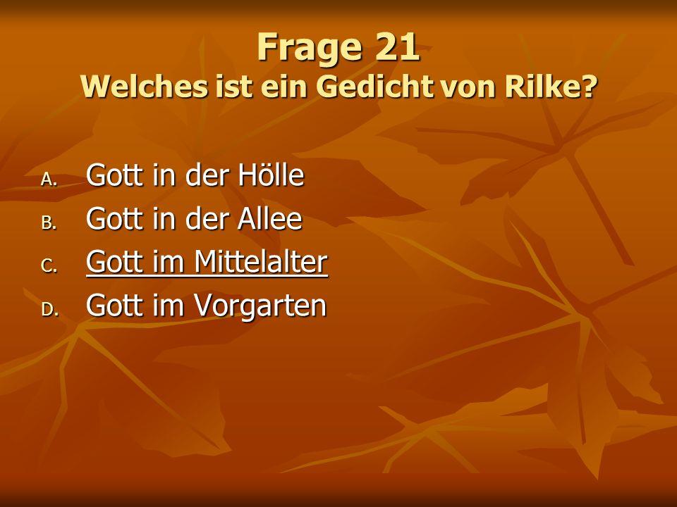 Frage 21 Welches ist ein Gedicht von Rilke? A. Gott in der Hölle B. Gott in der Allee C. Gott im Mittelalter D. Gott im Vorgarten
