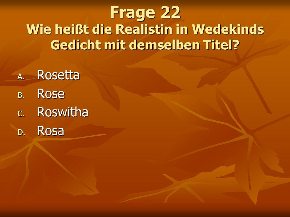 Frage 22 Wie heißt die Realistin in Wedekinds Gedicht mit demselben Titel? A. Rosetta B. Rose C. Roswitha D. Rosa