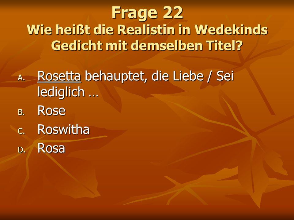 Frage 22 Wie heißt die Realistin in Wedekinds Gedicht mit demselben Titel? A. Rosetta behauptet, die Liebe / Sei lediglich … B. Rose C. Roswitha D. Ro