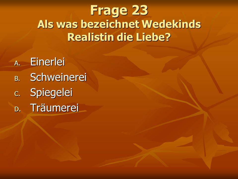 Frage 23 Als was bezeichnet Wedekinds Realistin die Liebe? A. Einerlei B. Schweinerei C. Spiegelei D. Träumerei