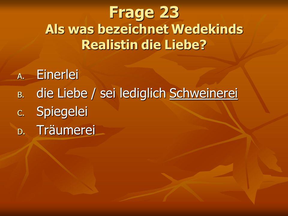 Frage 23 Als was bezeichnet Wedekinds Realistin die Liebe? A. Einerlei B. die Liebe / sei lediglich Schweinerei C. Spiegelei D. Träumerei