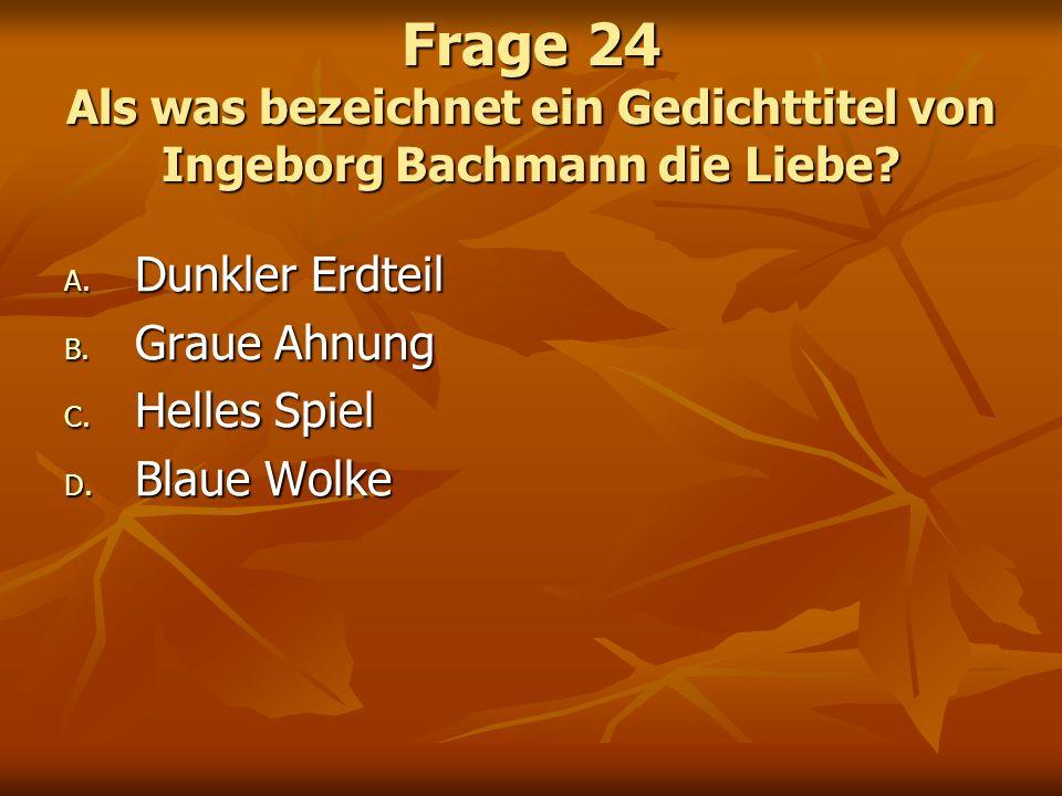 Frage 24 Als was bezeichnet ein Gedichttitel von Ingeborg Bachmann die Liebe? A. Dunkler Erdteil B. Graue Ahnung C. Helles Spiel D. Blaue Wolke