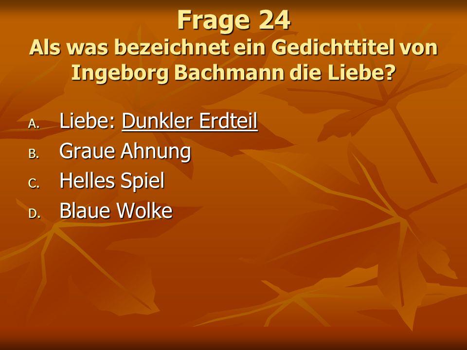 Frage 24 Als was bezeichnet ein Gedichttitel von Ingeborg Bachmann die Liebe? A. Liebe: Dunkler Erdteil B. Graue Ahnung C. Helles Spiel D. Blaue Wolke