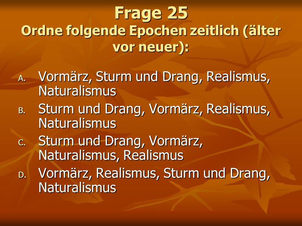 Frage 25 Ordne folgende Epochen zeitlich (älter vor neuer): A. Vormärz, Sturm und Drang, Realismus, Naturalismus B. Sturm und Drang, Vormärz, Realismu