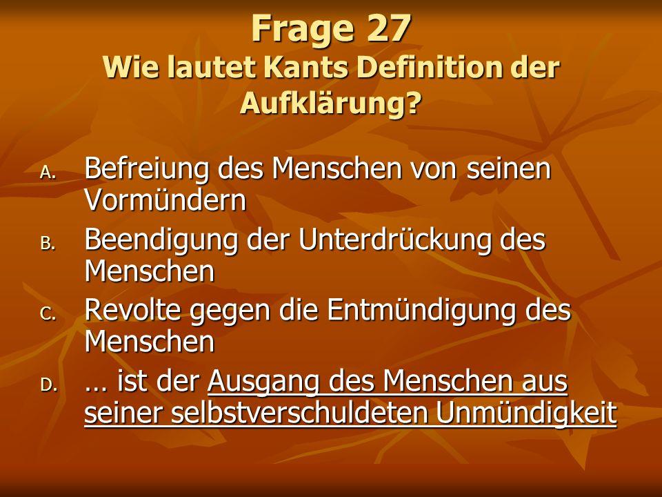 Frage 27 Wie lautet Kants Definition der Aufklärung? A. Befreiung des Menschen von seinen Vormündern B. Beendigung der Unterdrückung des Menschen C. R