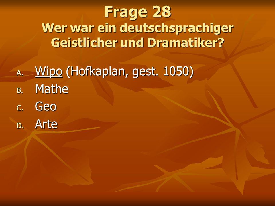 Frage 28 Wer war ein deutschsprachiger Geistlicher und Dramatiker? A. Wipo (Hofkaplan, gest. 1050) B. Mathe C. Geo D. Arte