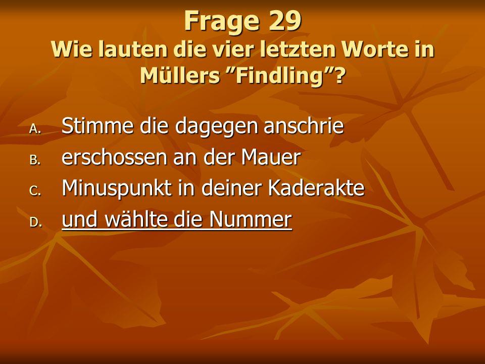Frage 29 Wie lauten die vier letzten Worte in Müllers Findling? A. Stimme die dagegen anschrie B. erschossen an der Mauer C. Minuspunkt in deiner Kade