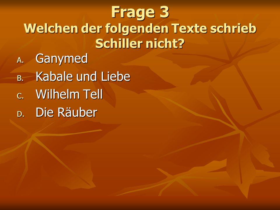 Frage 3 Welchen der folgenden Texte schrieb Schiller nicht? A. Ganymed B. Kabale und Liebe C. Wilhelm Tell D. Die Räuber