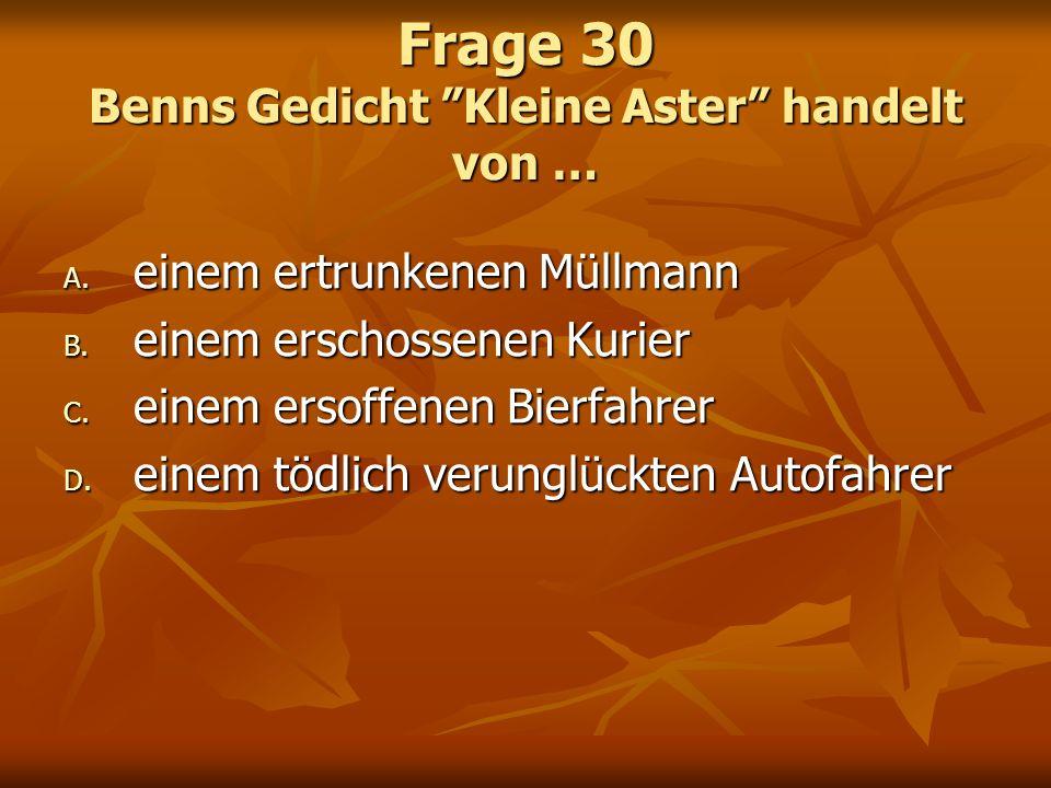 Frage 30 Benns Gedicht Kleine Aster handelt von … A. einem ertrunkenen Müllmann B. einem erschossenen Kurier C. einem ersoffenen Bierfahrer D. einem t