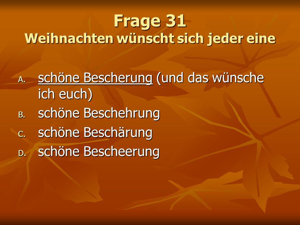 Frage 31 Weihnachten wünscht sich jeder eine A. schöne Bescherung (und das wünsche ich euch) B. schöne Beschehrung C. schöne Beschärung D. schöne Besc