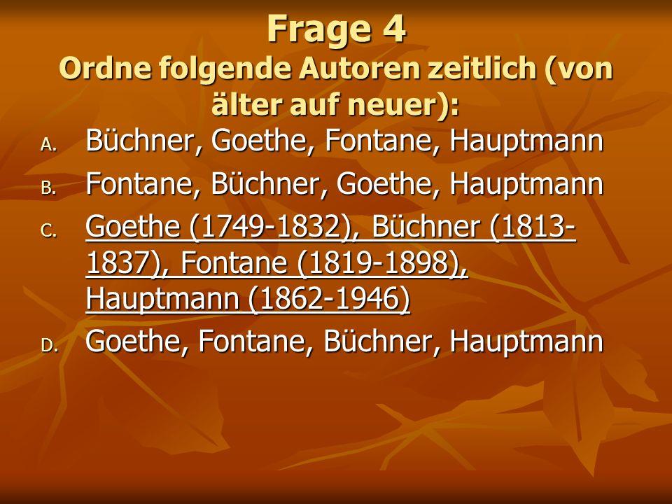 Frage 4 Ordne folgende Autoren zeitlich (von älter auf neuer): A. Büchner, Goethe, Fontane, Hauptmann B. Fontane, Büchner, Goethe, Hauptmann C. Goethe