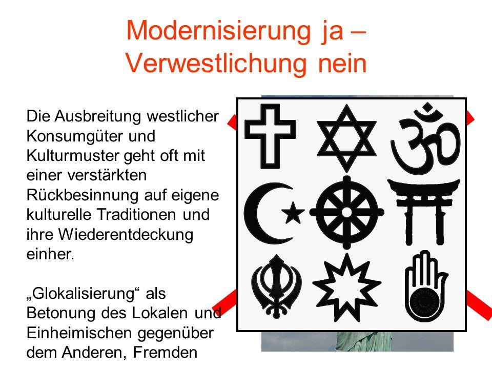 Modernisierung ja – Verwestlichung nein Die Ausbreitung westlicher Konsumgüter und Kulturmuster geht oft mit einer verstärkten Rückbesinnung auf eigene kulturelle Traditionen und ihre Wiederentdeckung einher.