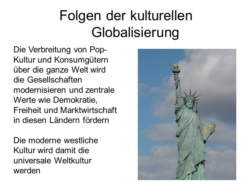 Folgen der kulturellen Globalisierung Die Verbreitung von Pop- Kultur und Konsumgütern über die ganze Welt wird die Gesellschaften modernisieren und zentrale Werte wie Demokratie, Freiheit und Marktwirtschaft in diesen Ländern fördern Die moderne westliche Kultur wird damit die universale Weltkultur werden