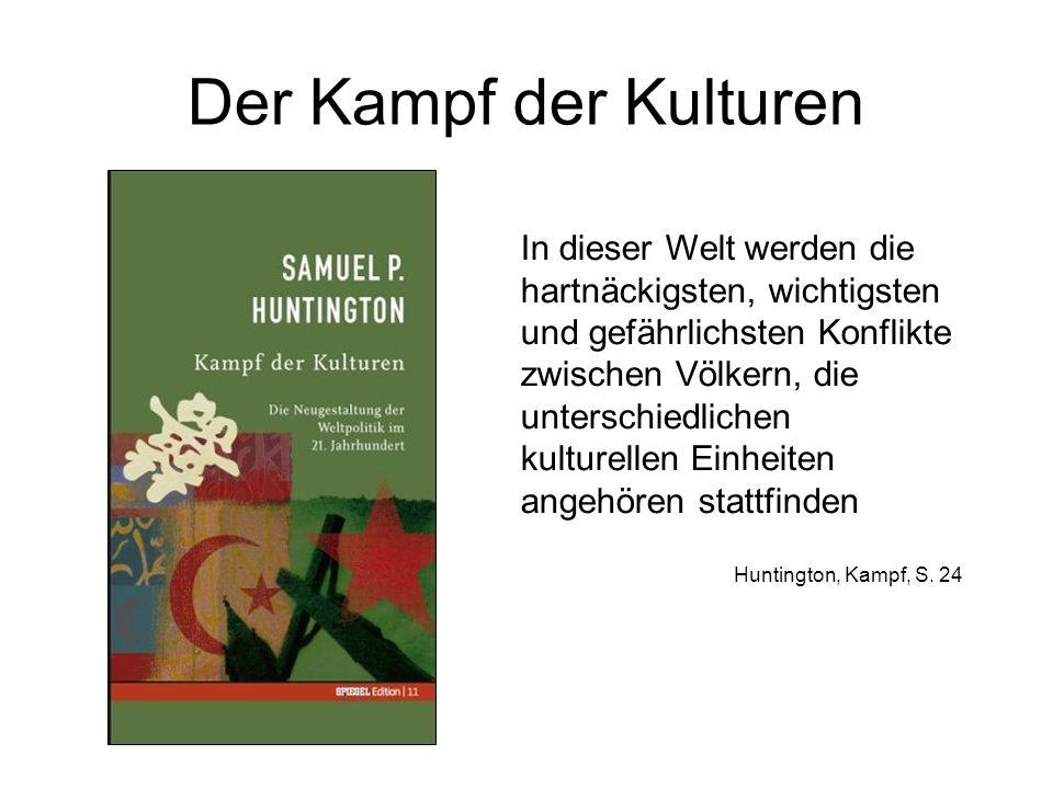 Der Kampf der Kulturen In dieser Welt werden die hartnäckigsten, wichtigsten und gefährlichsten Konflikte zwischen Völkern, die unterschiedlichen kulturellen Einheiten angehören stattfinden Huntington, Kampf, S.