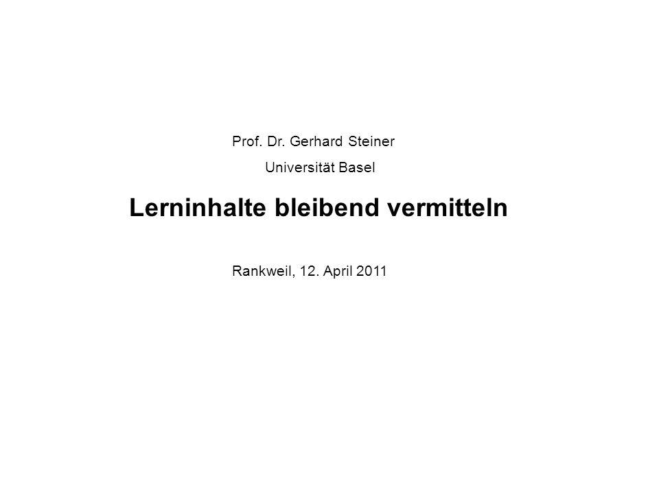 Prof. Dr. Gerhard Steiner Universität Basel Lerninhalte bleibend vermitteln Rankweil, 12. April 2011