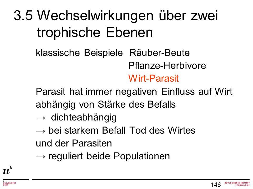 3.5 Wechselwirkungen über zwei trophische Ebenen klassische Beispiele Räuber-Beute Pflanze-Herbivore Wirt-Parasit Parasit hat immer negativen Einfluss auf Wirt abhängig von Stärke des Befalls dichteabhängig bei starkem Befall Tod des Wirtes und der Parasiten reguliert beide Populationen 146