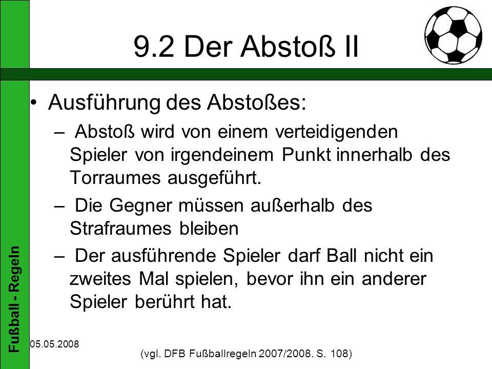 Fußball - Regeln 05.05.2008 9.2 Der Abstoß II Ausführung des Abstoßes: – Abstoß wird von einem verteidigenden Spieler von irgendeinem Punkt innerhalb des Torraumes ausgeführt.