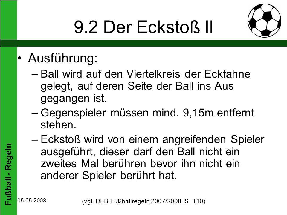 Fußball - Regeln 05.05.2008 9.2 Der Eckstoß II Ausführung: –Ball wird auf den Viertelkreis der Eckfahne gelegt, auf deren Seite der Ball ins Aus gegangen ist.