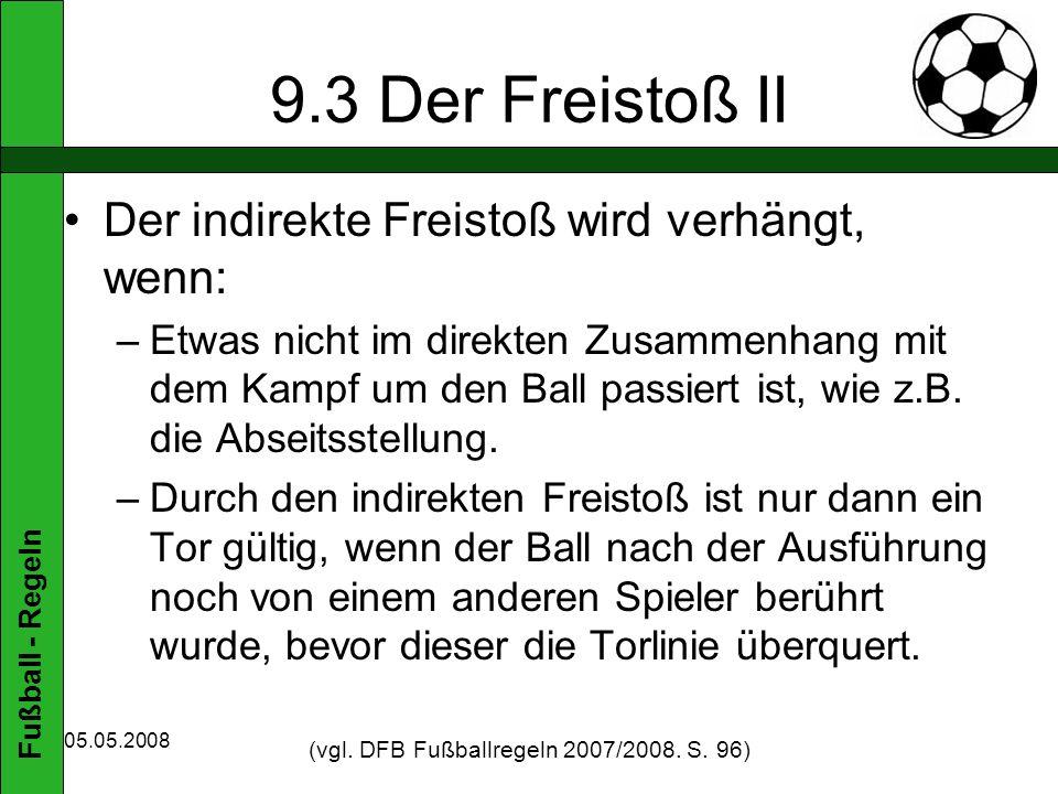 Fußball - Regeln 05.05.2008 9.3 Der Freistoß II Der indirekte Freistoß wird verhängt, wenn: –Etwas nicht im direkten Zusammenhang mit dem Kampf um den Ball passiert ist, wie z.B.