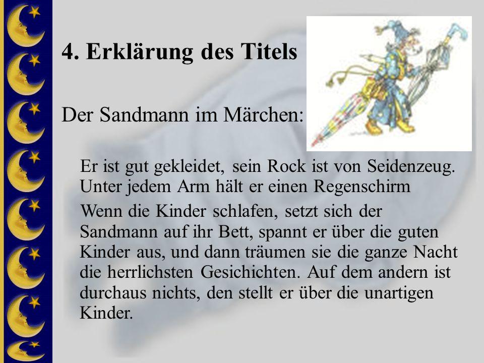 4. Erklärung des Titels Der Sandmann im Märchen: Er ist gut gekleidet, sein Rock ist von Seidenzeug. Unter jedem Arm hält er einen Regenschirm Wenn di