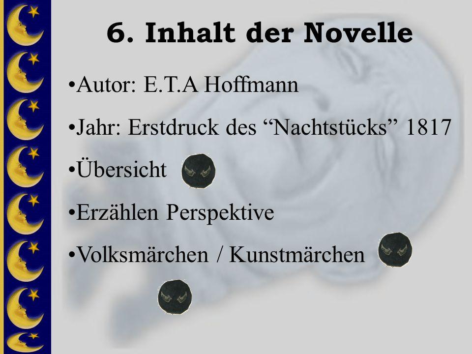 6. Inhalt der Novelle Autor: E.T.A Hoffmann Jahr: Erstdruck des Nachtstücks 1817 Übersicht Erzählen Perspektive Volksmärchen / Kunstmärchen