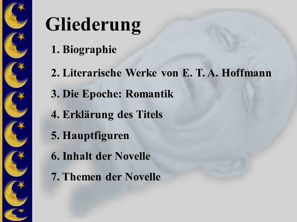 Gliederung 1. Biographie 2. Literarische Werke von E. T. A. Hoffmann 3. Die Epoche: Romantik 4. Erklärung des Titels 5. Hauptfiguren 6. Inhalt der Nov