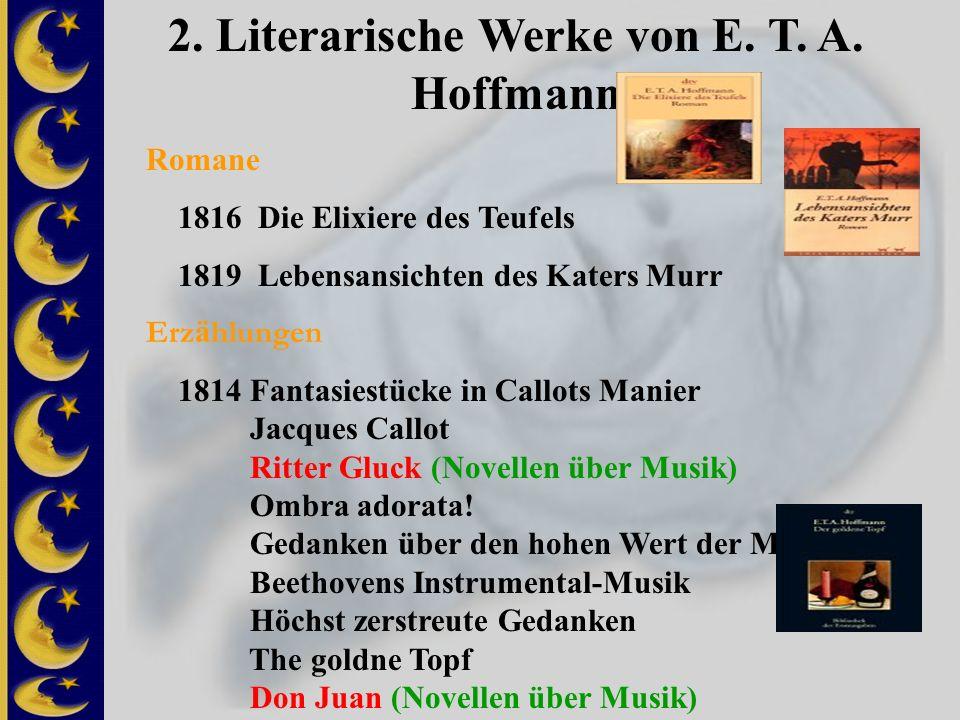 2. Literarische Werke von E. T. A. Hoffmann Romane 1816 Die Elixiere des Teufels 1819 Lebensansichten des Katers Murr Erz ä hlungen 1814 Fantasiestück