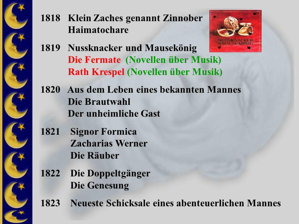 1818 Klein Zaches genannt Zinnober Haimatochare 1819 Nussknacker und Mausekönig Die Fermate (Novellen über Musik) Rath Krespel (Novellen über Musik) 1