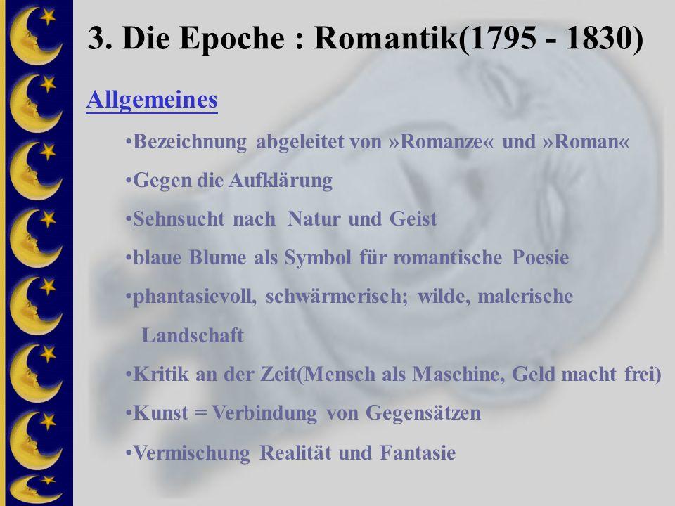 3. Die Epoche : Romantik(1795 - 1830) Bezeichnung abgeleitet von »Romanze« und »Roman« Gegen die Aufklärung Sehnsucht nach Natur und Geist blaue Blume