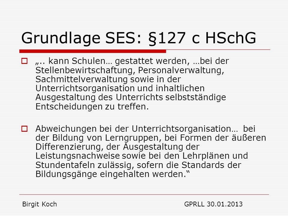 SES - §127 d HSchG (7) Grundlage der Umwandlung ist eine Konzeption der GK (10) Die Konzeption nach Abs.7 ist den Zielvereinbarungen nach § 92 Abs.2, Satz 2 zugrunde zu legen (11) Die selbstständige Schule überprüft und bewertet jährlich ihre Arbeit auf der Grundlage ihrer Konzeption und ihres Schulprogramms mit Hilfe eines Qualitätsmangementsystems Mehrarbeit für das Kollegium Birgit Koch GPRLL 30.01.2013