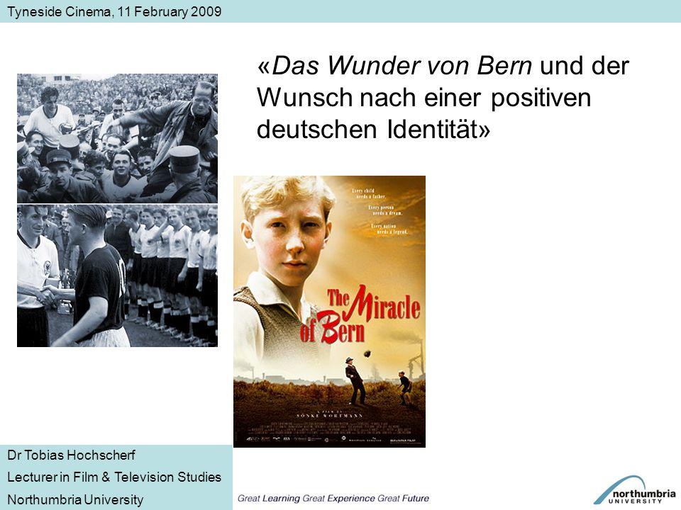 «Das Wunder von Bern und der Wunsch nach einer positiven deutschen Identität» Tyneside Cinema, 11 February 2009 Dr Tobias Hochscherf Lecturer in Film