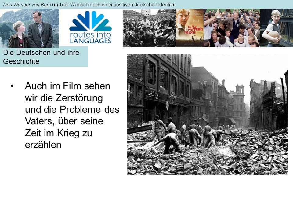 Die Deutschen und ihre Geschichte Das Wunder von Bern und der Wunsch nach einer positiven deutschen Identität Auch im Film sehen wir die Zerstörung und die Probleme des Vaters, über seine Zeit im Krieg zu erzählenAuch im Film sehen wir die Zerstörung und die Probleme des Vaters, über seine Zeit im Krieg zu erzählen