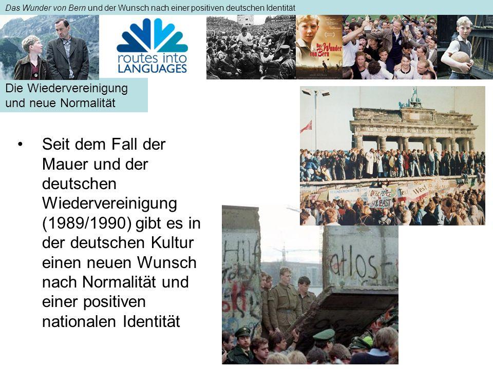 Die Wiedervereinigung und neue Normalität Das Wunder von Bern und der Wunsch nach einer positiven deutschen Identität Seit dem Fall der Mauer und der deutschen Wiedervereinigung (1989/1990) gibt es in der deutschen Kultur einen neuen Wunsch nach Normalität und einer positiven nationalen IdentitätSeit dem Fall der Mauer und der deutschen Wiedervereinigung (1989/1990) gibt es in der deutschen Kultur einen neuen Wunsch nach Normalität und einer positiven nationalen Identität