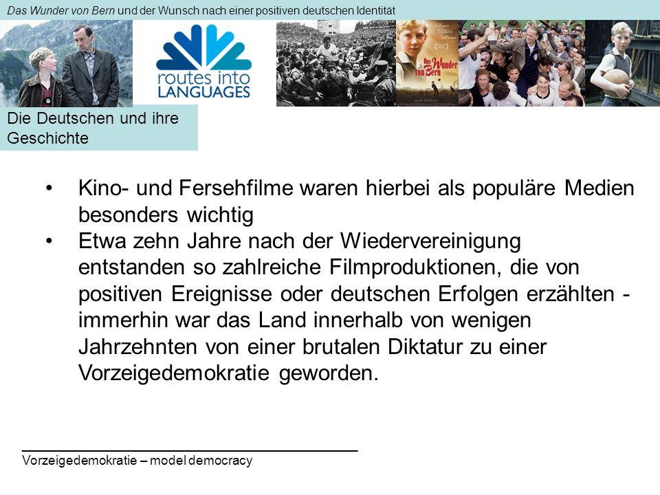 Die Deutschen und ihre Geschichte Das Wunder von Bern und der Wunsch nach einer positiven deutschen Identität Kino- und Fersehfilme waren hierbei als populäre Medien besonders wichtigKino- und Fersehfilme waren hierbei als populäre Medien besonders wichtig Etwa zehn Jahre nach der Wiedervereinigung entstanden so zahlreiche Filmproduktionen, die von positiven Ereignisse oder deutschen Erfolgen erzählten - immerhin war das Land innerhalb von wenigen Jahrzehnten von einer brutalen Diktatur zu einer Vorzeigedemokratie geworden.Etwa zehn Jahre nach der Wiedervereinigung entstanden so zahlreiche Filmproduktionen, die von positiven Ereignisse oder deutschen Erfolgen erzählten - immerhin war das Land innerhalb von wenigen Jahrzehnten von einer brutalen Diktatur zu einer Vorzeigedemokratie geworden.