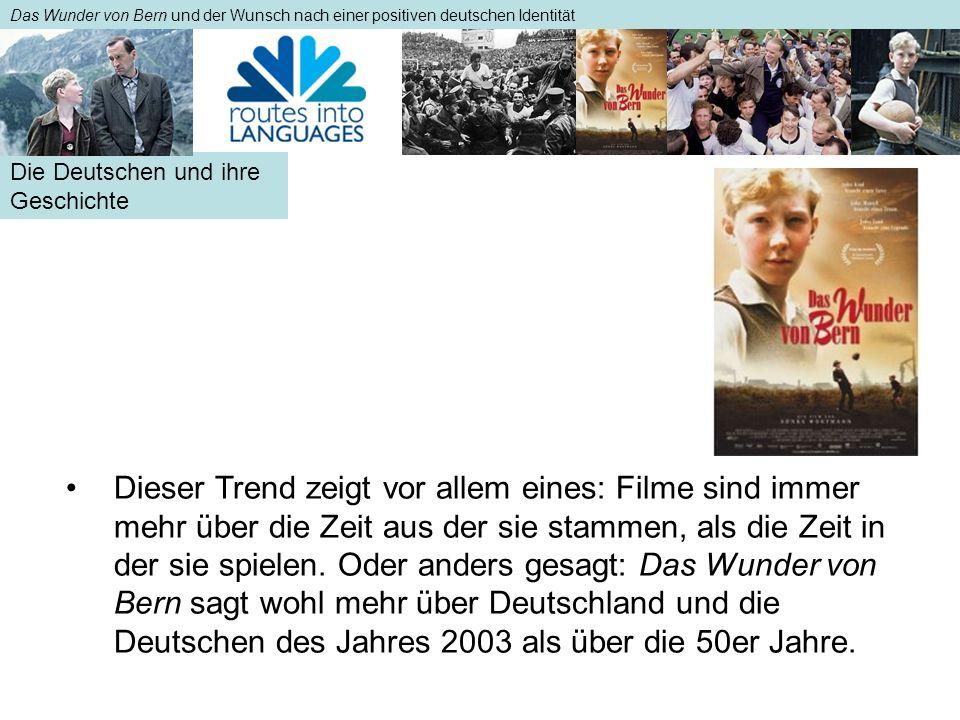Die Deutschen und ihre Geschichte Das Wunder von Bern und der Wunsch nach einer positiven deutschen Identität Dieser Trend zeigt vor allem eines: Filme sind immer mehr über die Zeit aus der sie stammen, als die Zeit in der sie spielen.