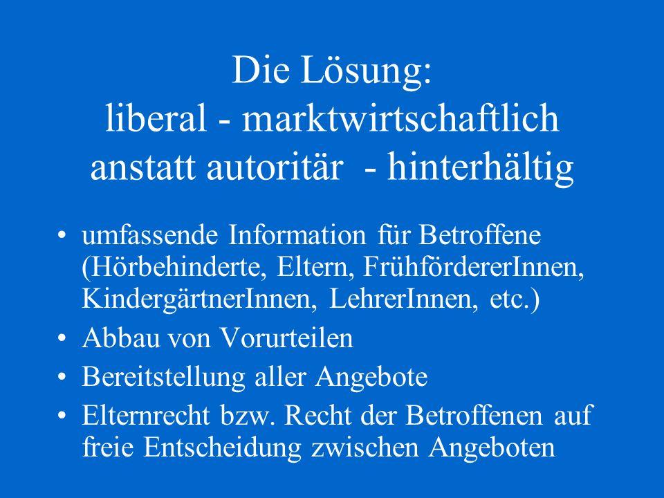 Die Lösung: liberal - marktwirtschaftlich anstatt autoritär - hinterhältig umfassende Information für Betroffene (Hörbehinderte, Eltern, FrühfördererI