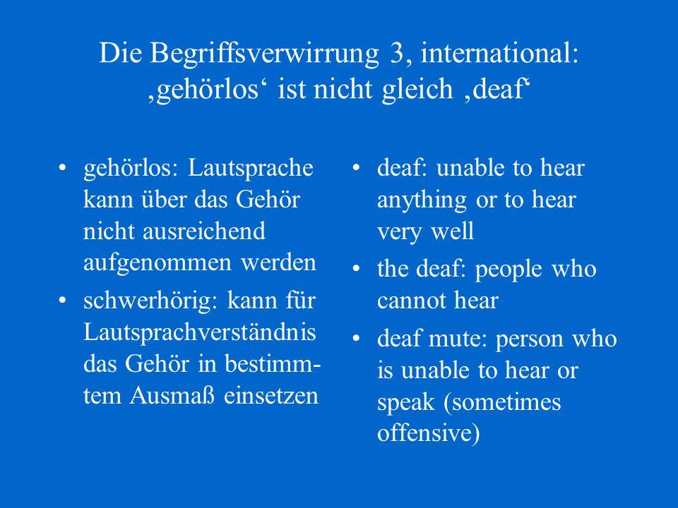 Die Begriffsverwirrung 3, international: gehörlos ist nicht gleich deaf gehörlos: Lautsprache kann über das Gehör nicht ausreichend aufgenommen werden