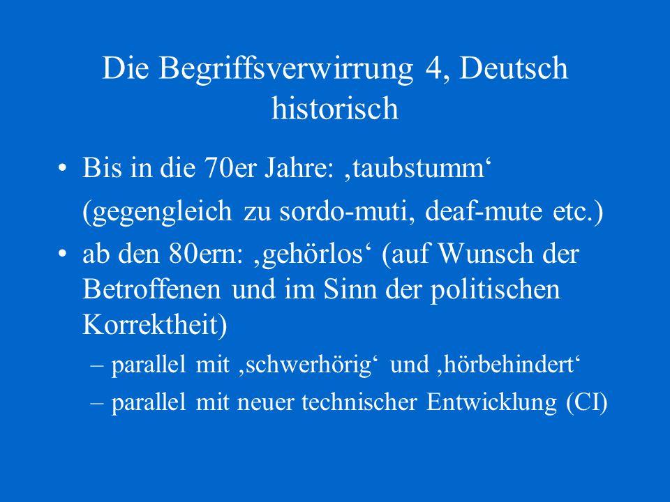 Die Begriffsverwirrung 4, Deutsch historisch Bis in die 70er Jahre: taubstumm (gegengleich zu sordo-muti, deaf-mute etc.) ab den 80ern: gehörlos (auf