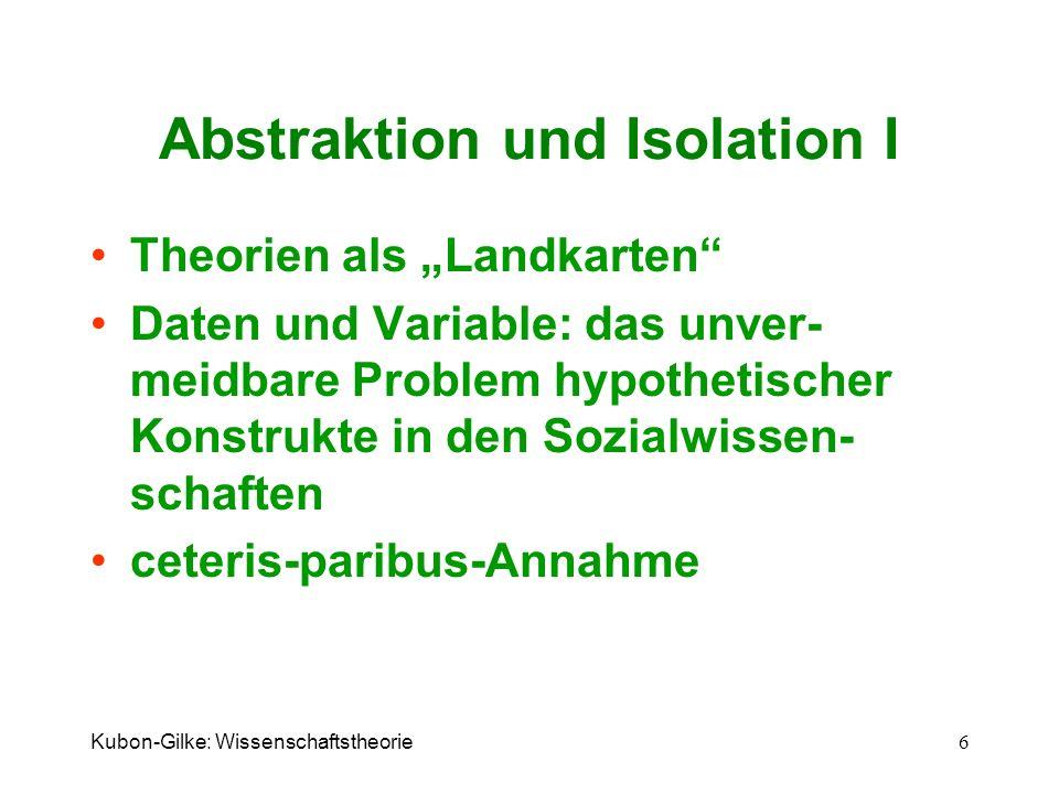 Kubon-Gilke: Wissenschaftstheorie 6 Abstraktion und Isolation I Theorien als Landkarten Daten und Variable: das unver- meidbare Problem hypothetischer
