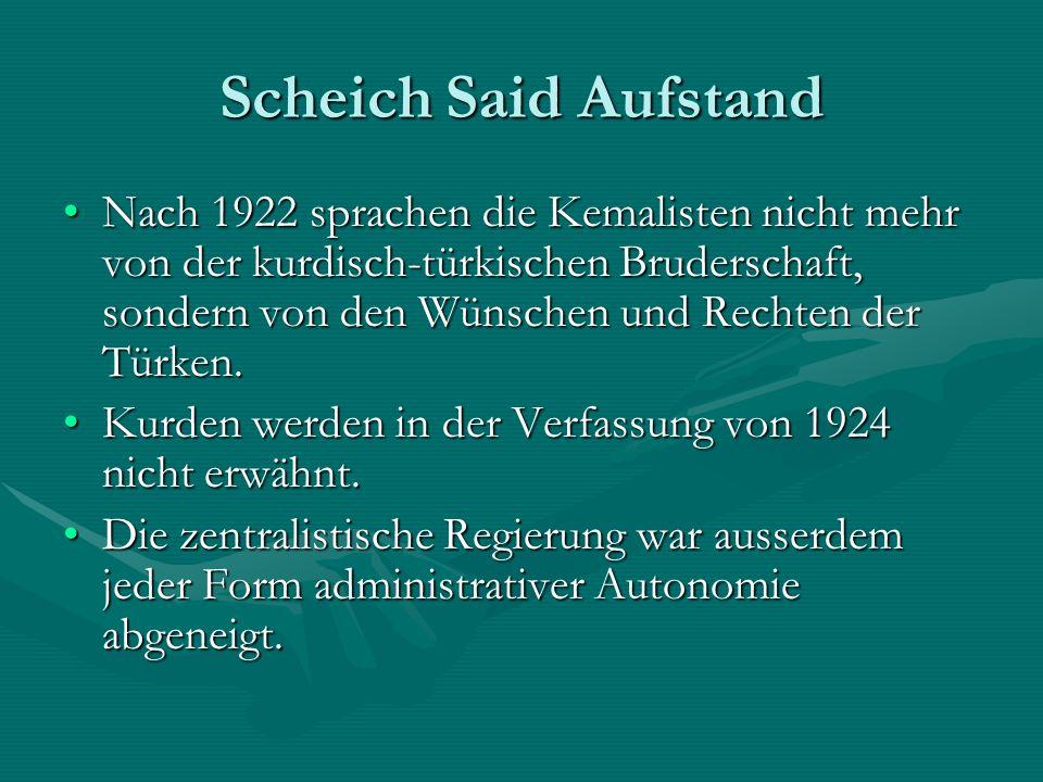 Scheich Said Aufstand Nach 1922 sprachen die Kemalisten nicht mehr von der kurdisch-türkischen Bruderschaft, sondern von den Wünschen und Rechten der Türken.Nach 1922 sprachen die Kemalisten nicht mehr von der kurdisch-türkischen Bruderschaft, sondern von den Wünschen und Rechten der Türken.