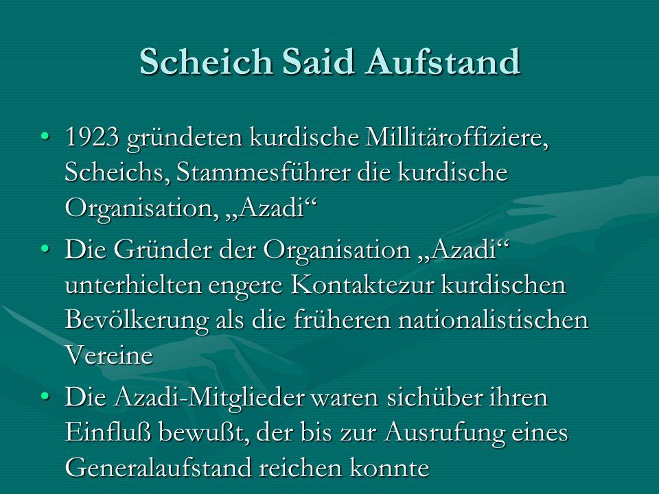 Scheich Said Aufstand 1923 gründeten kurdische Millitäroffiziere, Scheichs, Stammesführer die kurdische Organisation, Azadi1923 gründeten kurdische Millitäroffiziere, Scheichs, Stammesführer die kurdische Organisation, Azadi Die Gründer der Organisation Azadi unterhielten engere Kontaktezur kurdischen Bevölkerung als die früheren nationalistischen VereineDie Gründer der Organisation Azadi unterhielten engere Kontaktezur kurdischen Bevölkerung als die früheren nationalistischen Vereine Die Azadi-Mitglieder waren sichüber ihren Einfluß bewußt, der bis zur Ausrufung eines Generalaufstand reichen konnteDie Azadi-Mitglieder waren sichüber ihren Einfluß bewußt, der bis zur Ausrufung eines Generalaufstand reichen konnte