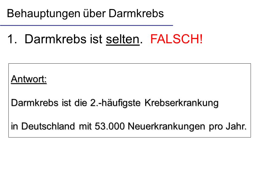 1. Darmkrebs ist selten. FALSCH! Antwort: Darmkrebs ist die 2.-häufigste Krebserkrankung in Deutschland mit 53.000 Neuerkrankungen pro Jahr. Behauptun