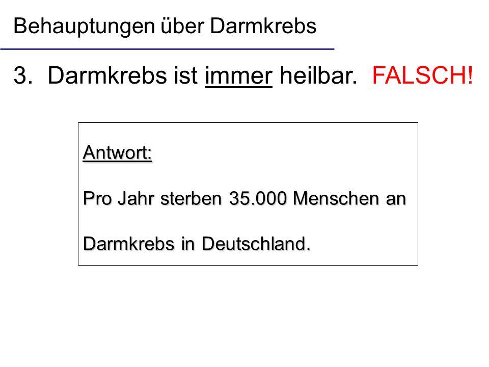 3. Darmkrebs ist immer heilbar. FALSCH! Antwort: Pro Jahr sterben 35.000 Menschen an Darmkrebs in Deutschland. Behauptungen über Darmkrebs