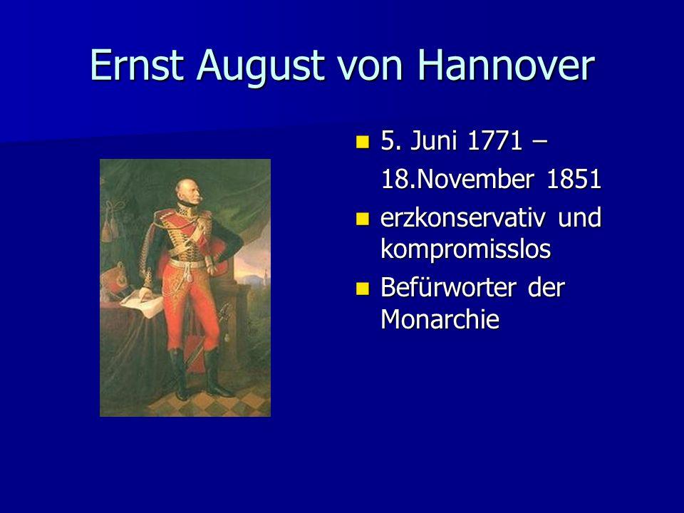 Ernst August von Hannover 5. Juni 1771 – 5. Juni 1771 – 18.November 1851 erzkonservativ und kompromisslos erzkonservativ und kompromisslos Befürworter