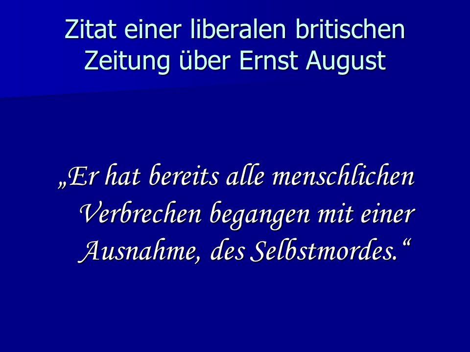 Zitat einer liberalen britischen Zeitung über Ernst August Er hat bereits alle menschlichen Verbrechen begangen mit einer Ausnahme, des Selbstmordes.