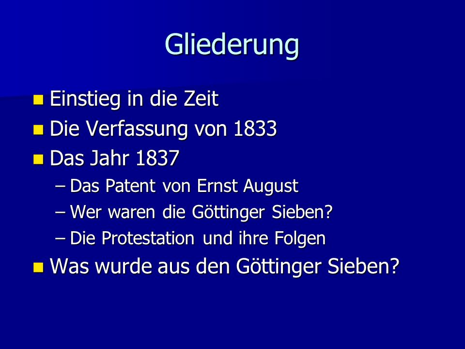 Gliederung Einstieg in die Zeit Einstieg in die Zeit Die Verfassung von 1833 Die Verfassung von 1833 Das Jahr 1837 Das Jahr 1837 –Das Patent von Ernst August –Wer waren die Göttinger Sieben.