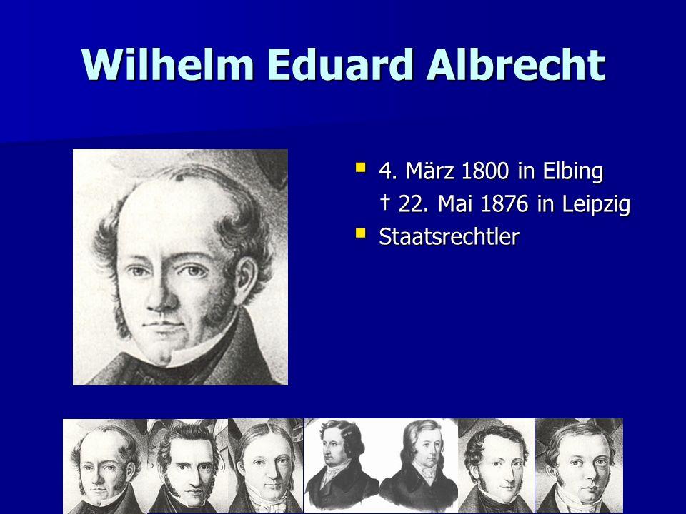 Wilhelm Eduard Albrecht 4. März 1800 in Elbing 4. März 1800 in Elbing 22. Mai 1876 in Leipzig 22. Mai 1876 in Leipzig Staatsrechtler Staatsrechtler