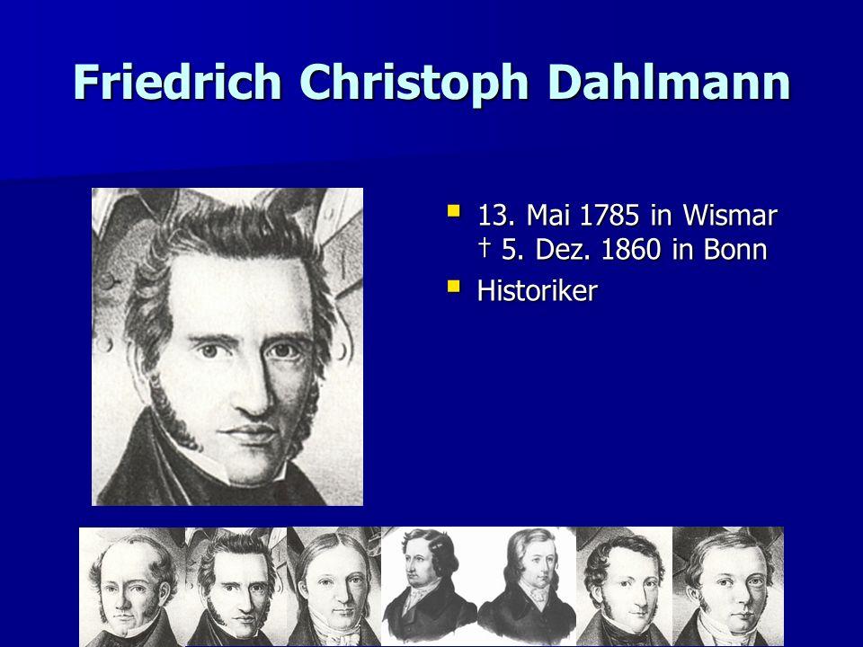 Friedrich Christoph Dahlmann 13. Mai 1785 in Wismar 5. Dez. 1860 in Bonn 13. Mai 1785 in Wismar 5. Dez. 1860 in Bonn Historiker Historiker