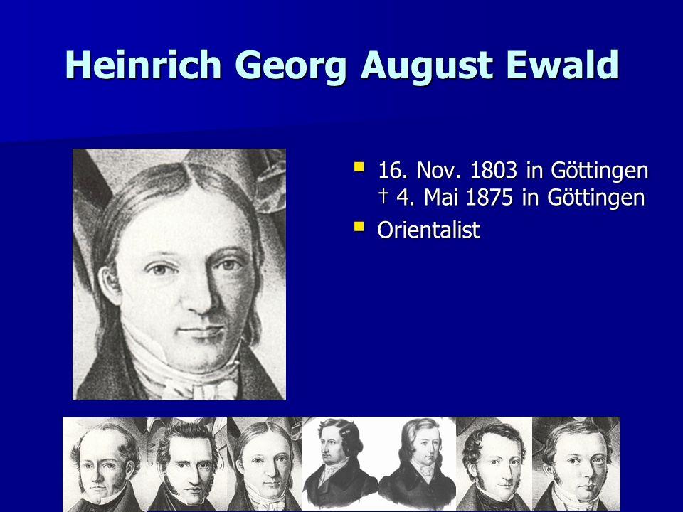 Heinrich Georg August Ewald 16. Nov. 1803 in Göttingen 4. Mai 1875 in Göttingen 16. Nov. 1803 in Göttingen 4. Mai 1875 in Göttingen Orientalist Orient