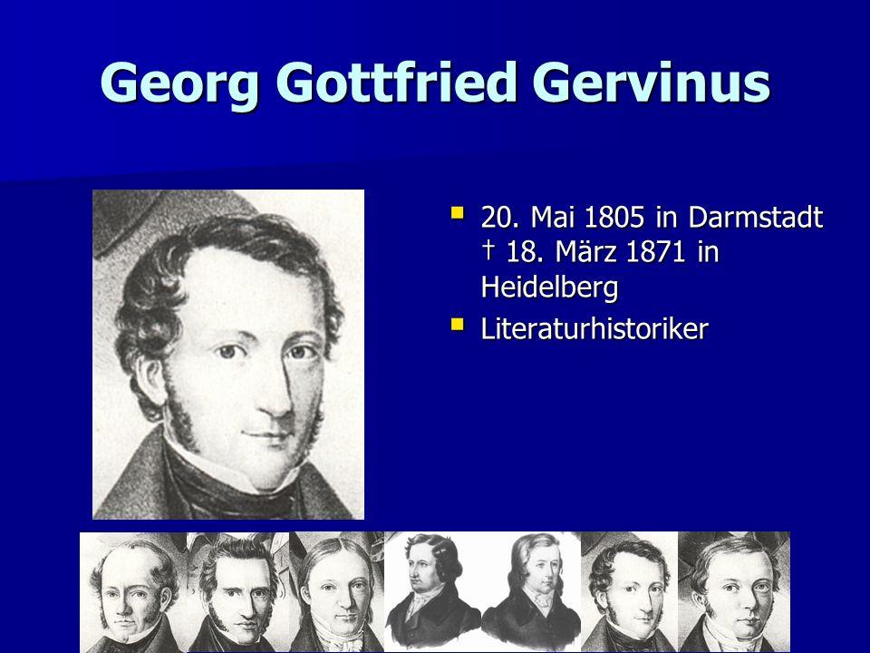 Georg Gottfried Gervinus 20. Mai 1805 in Darmstadt 18. März 1871 in Heidelberg 20. Mai 1805 in Darmstadt 18. März 1871 in Heidelberg Literaturhistorik